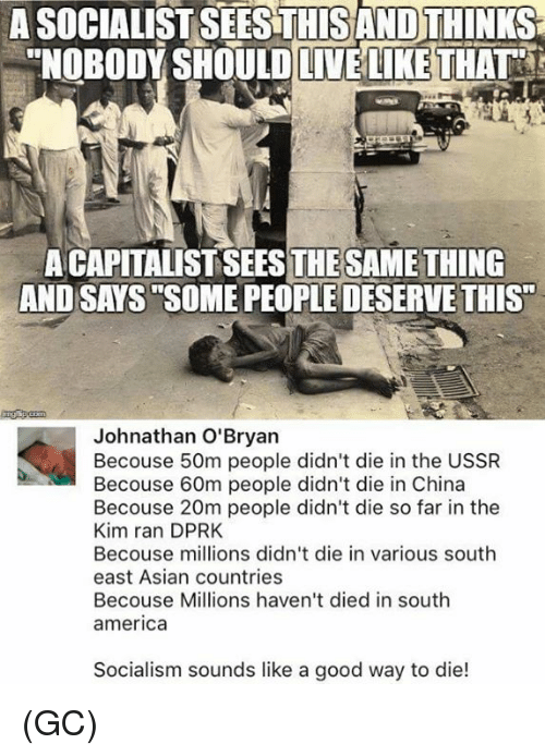 "America, Asian, and Memes: A SOCIALIST SEESTHISAND THINKS  ""NOBODY SHOULD LIVE LIKE THAT  A CAPITALIST SEESTHESAMETHING  AND SAYS SOME PEOPLE DESERVE THIS""  Johnathan O'Bryan  Becouse 50m people didn't die in the USSR  Becouse 60m people didn't die in China  Becouse 20m people didn't die so far in the  Kim ran DPRK  Becouse millions didn't die in various south  east Asian countries  Becouse Millions haven't died in south  america  Socialism sounds like a good way to die! (GC)"
