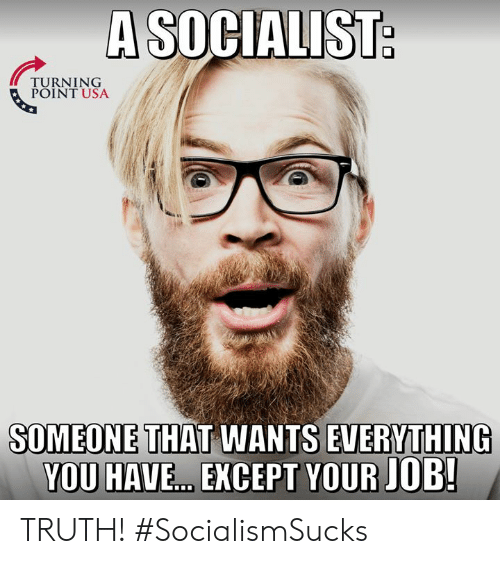 Socialist: A SOCIALIST  TURNING  POINT USA  SOMEONE THAT WANTS EVERYTHING  YOU HAVE...EXCEPT YOUR JOB! TRUTH! #SocialismSucks