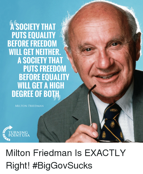 Memes, Freedom, and Milton Friedman: A SOCIETY THAT  PUTS EQUALITY  BEFORE FREEDOM  WILL GET NEITHER.  A SOCIETY THAT  PUTS FREEDOM  BEFORE EQUALITY  WILL GET A HIGH  DEGREE OF BOTH  MILTON FRIEDMAN  TURNING  POINT USA Milton Friedman Is EXACTLY Right! #BigGovSucks