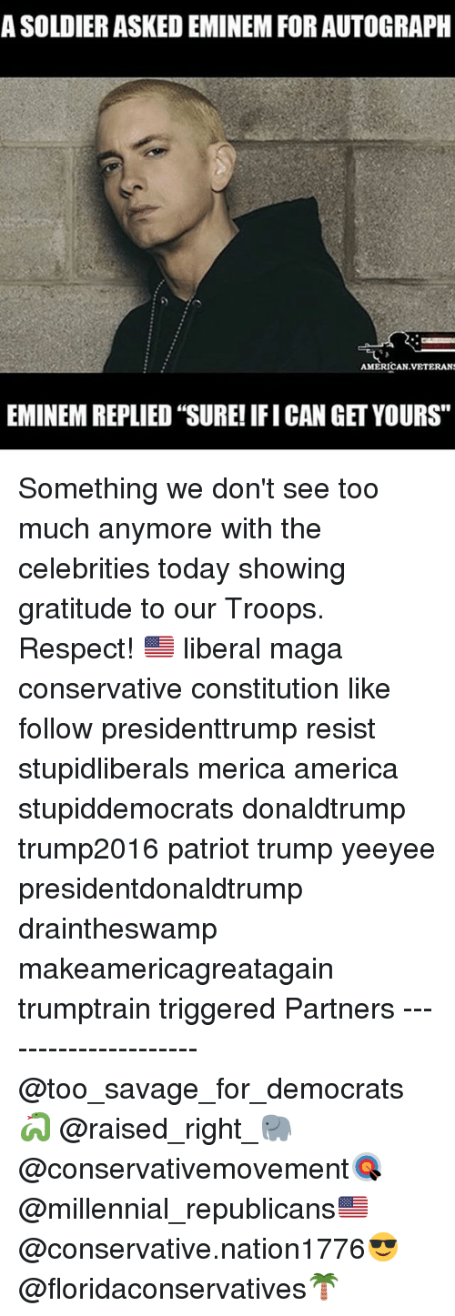 """autographed: A SOLDIER ASKED EMINEM FOR AUTOGRAPH  AMERICAN.VETERANS  EMINEM REPLIED """"SURE! IFI CAN GET YOURS"""" Something we don't see too much anymore with the celebrities today showing gratitude to our Troops. Respect! 🇺🇸 liberal maga conservative constitution like follow presidenttrump resist stupidliberals merica america stupiddemocrats donaldtrump trump2016 patriot trump yeeyee presidentdonaldtrump draintheswamp makeamericagreatagain trumptrain triggered Partners --------------------- @too_savage_for_democrats🐍 @raised_right_🐘 @conservativemovement🎯 @millennial_republicans🇺🇸 @conservative.nation1776😎 @floridaconservatives🌴"""