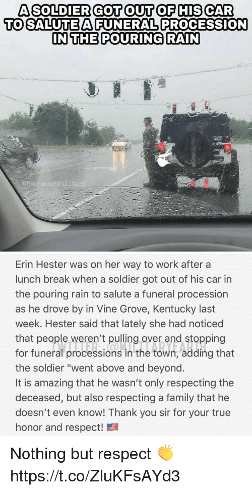 "Family, Memes, and Respect: A SOLDIER GOT OUT OF HIS CAR  TO SALUTEAFUNERAL PROCESSION  IN THE POURING RAIN  @RememberMilit   Erin Hester was on her way to work after a  lunch break when a soldier got out of his car in  the pouring rain to salute a funeral procession  as he drove by in Vine Grove, Kentucky last  week. Hester said that lately she had noticed  that people weren't pulling over and stopping  for funeral processions in the town, adding that  the soldier ""went above and beyond  It is amazing that he wasn't only respecting the  deceased, but also respecting a family that he  doesn't even know! Thank you sir for your true  honor and respect! Nothing but respect 👏 https://t.co/ZluKFsAYd3"