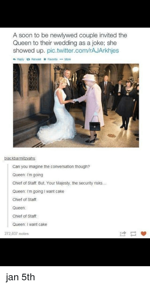 Soon..., Twitter, and Queen: A soon to be newlywed couple invited the  Queen to their wedding as a joke; she  showed up. pic.twitter.com/rAJArkhjes  わReply Retweet * Favorite More  blackbarmitzvahs  Can you imagine the conversation though?  Queen I'm going  Chief of Staff. But, Your Majesty, the security risks...  Queen: I'm going I want cake  Chief of Staff  Queen:  Chief of Staff  Queen: I want cake  272,037 notes jan 5th