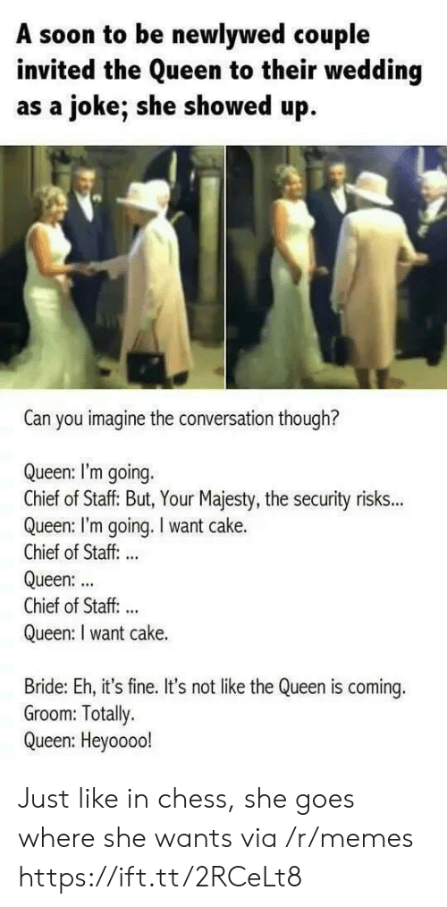 Memes, Soon..., and Queen: A soon to be newlywed couple  invited the Queen to their wedding  as a joke; she showed up  Can you imagine the conversation though?  Queen: I'm going.  Chief of Staff: But, Your Majesty, the security risks...  Queen: I'm going. I want cake.  Chief of Staff: ..  Queen:  Chief of Staff. ..  Queen: I want cake.  Bride: Eh, it's fine. It's not like the Queen is coming.  Groom: Totally.  Queen: Heyoooo! Just like in chess, she goes where she wants via /r/memes https://ift.tt/2RCeLt8