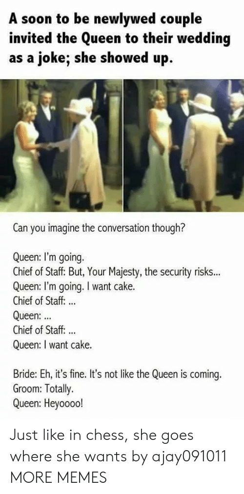 Dank, Memes, and Soon...: A soon to be newlywed couple  invited the Queen to their wedding  as a joke; she showed up  Can you imagine the conversation though?  Queen: I'm going.  Chief of Staff: But, Your Majesty, the security risks...  Queen: I'm going. I want cake.  Chief of Staff: ..  Queen:  Chief of Staff. ..  Queen: I want cake.  Bride: Eh, it's fine. It's not like the Queen is coming.  Groom: Totally.  Queen: Heyoooo! Just like in chess, she goes where she wants by ajay091011 MORE MEMES