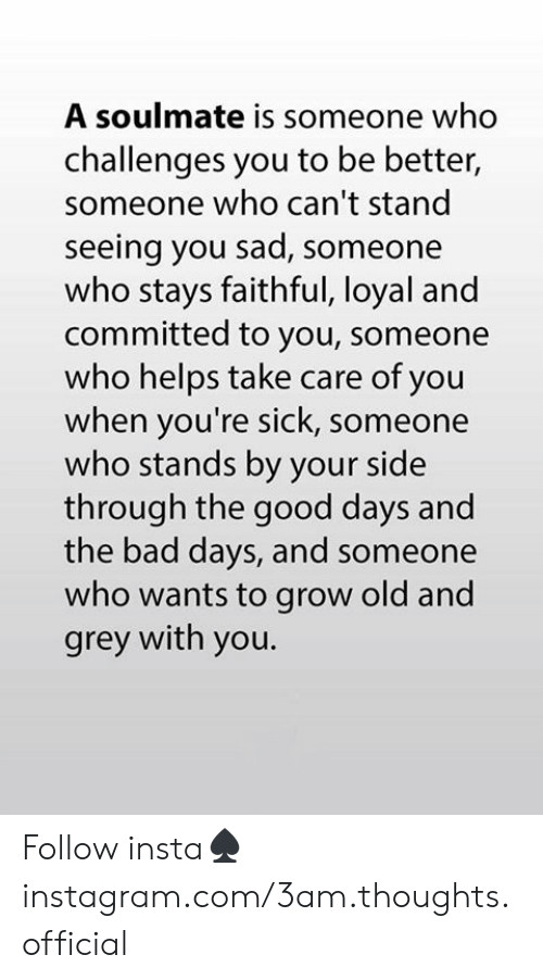 Bad, Memes, and Good: A soulmate is someone who  challenges you to be better,  someone who can't stand  seeing you sad, someone  who stays faithful, loyal and  committed to you, someone  who helps take care of you  when you're sick, someone  who stands by your side  through the good days and  the bad days, and someone  who wants to grow old and  grey with you. Follow insta♠️instagram.com/3am.thoughts.official