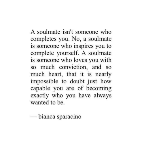 Heart, Doubt, and How: A soulmate isn't someone who  completes you. No, a soulmate  is someone who inspires you to  complete yourself. A soulmate  is someone who loves you with  so much conviction, and so  much heart, that it is nearly  impossible to doubt just how  capable you are of becoming  exactlv who vou have alwavs  wanted to be  -bianca sparacıno