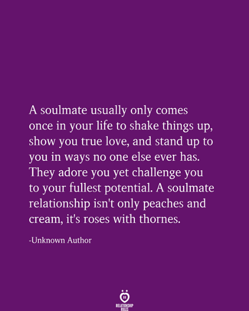Life, Love, and True: A soulmate usually only comes  once in your life to shake things up,  show you true love, and stand up to  you in ways no one else ever has.  They adore you yet challenge you  to your fullest potential. A soulmate  relationship isn't only peaches and  Cream, it's roses with thornes.  Unknown Author  RELATIONSHIP  RULES