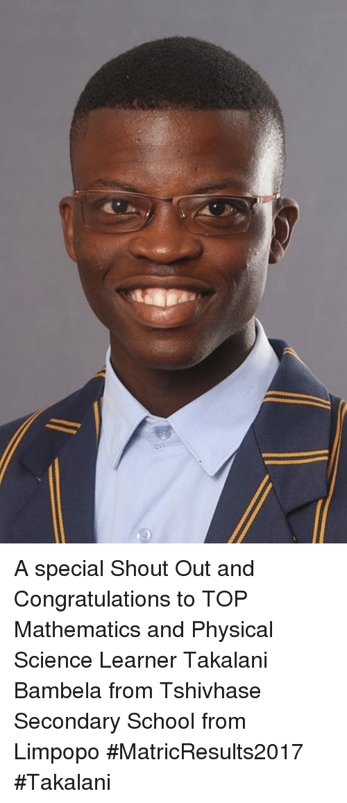 School, Congratulations, and Science: A special Shout Out and Congratulations to TOP Mathematics and Physical Science Learner Takalani Bambela from Tshivhase Secondary School from Limpopo #MatricResults2017 #Takalani