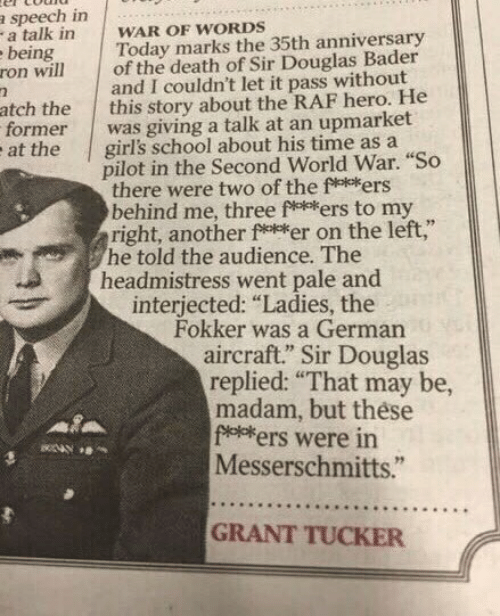 """Girls, School, and Death: a speech in  a talk in  ebeing  ron will  WAR OF WORDS  Today marks the 35th anniversary  of the death of Sir Douglas Bader  and I couldn't let it pass without  this story about the RAF hero. He  was giving a talk at an upmarket  girl's school about his time as a  pilot in the Second World War. """"So  there were two of the f**ers  behind me, three fers to my  right, another fker on the left,""""  he told the audience. The  headmistress went pale and  interjected: """"Ladies, the  Fokker was a German  aircraft."""" Sir Douglas  replied: """"That may be,  madam, but these  foeers were in  Messerschmitts.""""  atch the  former  at the  GRANT TUCKER"""