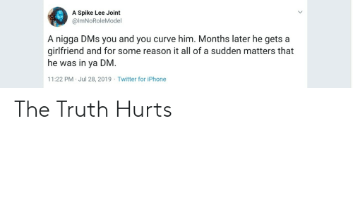 spike: A Spike Lee Joint  @ImNoRoleMoel  A nigga DMs you and you curve him. Months later he gets a  girlfriend and for some reason it all of a sudden matters that  he was in ya DM.  11:22 PM Jul 28, 2019 Twitter for iPhone The Truth Hurts