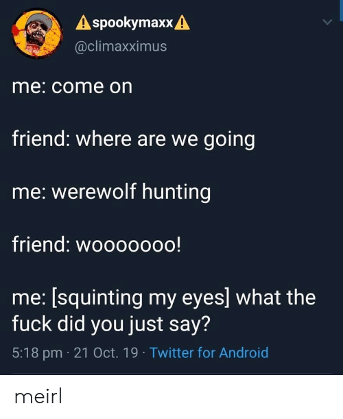 Android, Twitter, and Hunting: A spookymaxx A  @climaxximus  me: come on  friend: where are we going  me: werewolf hunting  friend: wooooooo!  me: [squinting my eyes] what the  fuck did you just say?  5:18 pm 21 Oct. 19 Twitter for Android meirl