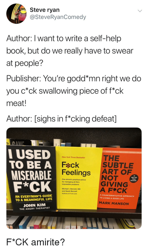 Advice, Life, and Love: a Steve ryan  @SteveRyanComedy  Author: I want to write a self-help  book, but do we really have to swear  at people?  Publisher: You're godd*mn right we do  you c*ck swallowing piece of f*ck  meat!  Author: [sighs in f*cking defeat]  3  USED  TO BE A  MISERABLE  THE  SUBTLEE  ART OF  NOT  GIVING  A F CK  New York Times Bestseller  Feck  Feelings  #1  New York  One shrink's practical advice  for managing all life's  impossible problems  Michael I. Bennett, MD  and Sarah Bennett  Authors of Feck Love  AN EVERYMAN'S GUIDE  TO A MEANINGFUL LIFE  A COUNTERINTUITIVE APPROACH  TO LIVING A GOOD LIFE  MARK MANSON  OHN KIM  THE ANGRY THERAPIST