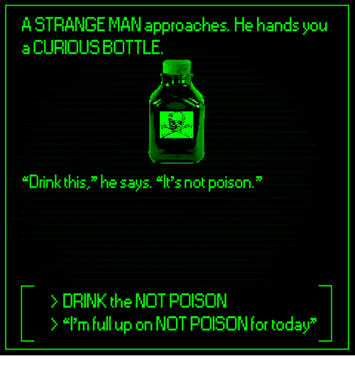 """Dank, Today, and 🤖: A STRANGE MAN approaches. He hands you  a CURIOUS BOTTLE  """"Drink this,"""" he says.  's not poison.""""  >DRINK the NOT POISON  )""""I'm full up on NOT POISON for today"""