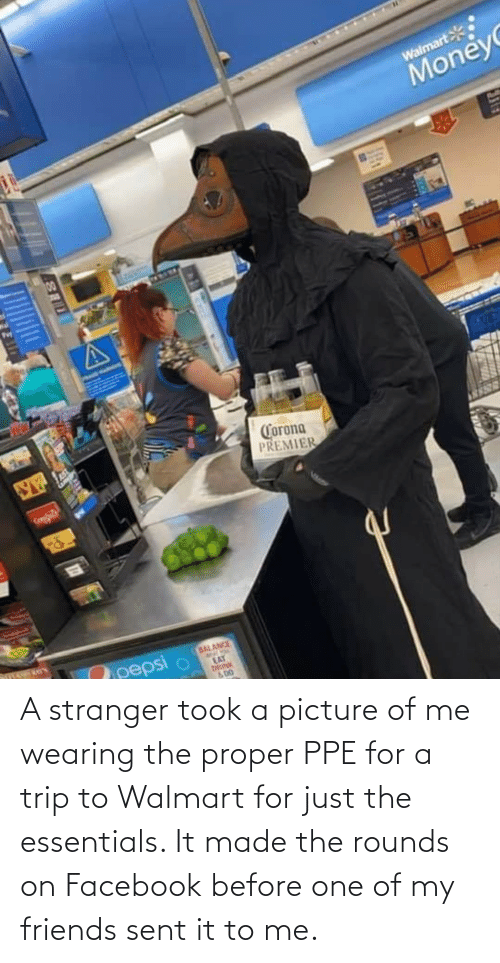 stranger: A stranger took a picture of me wearing the proper PPE for a trip to Walmart for just the essentials. It made the rounds on Facebook before one of my friends sent it to me.