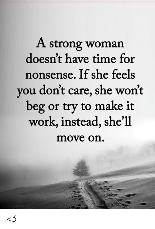 Memes, Work, and Time: A strong woman  doesn't have time for  nonsense. If she feels  you don't care, she won't  beg or try to make it  work, instead, she'll  move on. <3