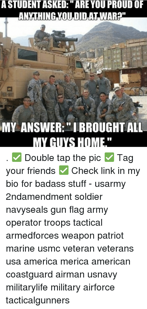 "America, Friends, and Memes: A STUDENT ASKED:"" ARE YOU PROUD OF  ANYTHING YOU DIDAT WAR?""  MY ANSWER:"" IBROUGHT ALL  MY GUYS HOME."" . ✅ Double tap the pic ✅ Tag your friends ✅ Check link in my bio for badass stuff - usarmy 2ndamendment soldier navyseals gun flag army operator troops tactical armedforces weapon patriot marine usmc veteran veterans usa america merica american coastguard airman usnavy militarylife military airforce tacticalgunners"