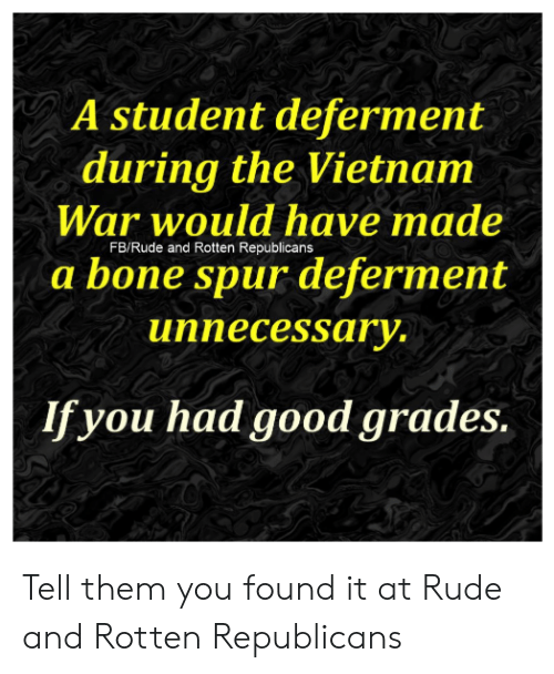 Memes, Rude, and Good: A student deferment  during the Vietnam  War would have made  FB/Rude and Rotten Republicans  a bone spur deferment  unnecessary.  If you had good grades. Tell them you found it at Rude and Rotten Republicans