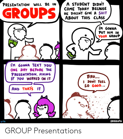 Give A Shit: A STUDENT DIDNT  COME TODAY BECAUSE  HE DOESNT GIVE A SHIT  ABOUT THIS CLASS  PRESENTATION WILL BE IN  GROUPS  IM GONNA  PUT HIM IN  YOUR GROUP  IM GONNA TEXT YOU  ONE DAY BEFORE THE  PRESENTATION, ASKING  IF YOU WORKED ON IT  BRO...  I DONT FEEL  SO GOOD...  AND THATS IT  SRGRAFO  #126  0 GROUP Presentations