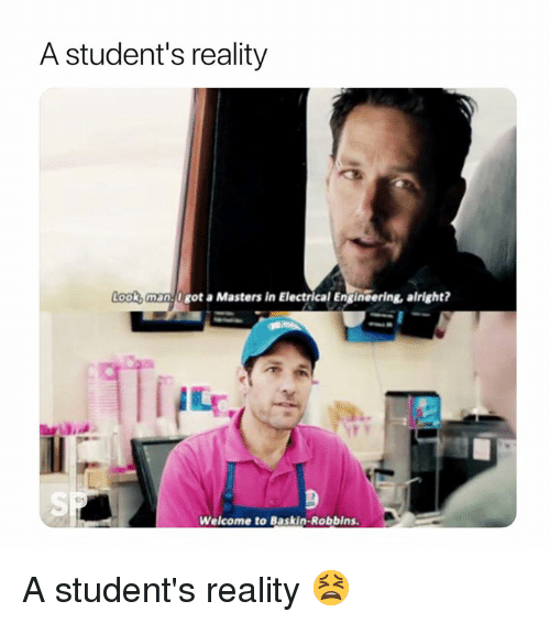 Baskin Robbins, Masters, and Engineering: A student's reality  ook,man 0got a Masters in Electrical Engineering, alright?  iLT  SP  Welcome to Baskin-Robbins A student's reality 😫