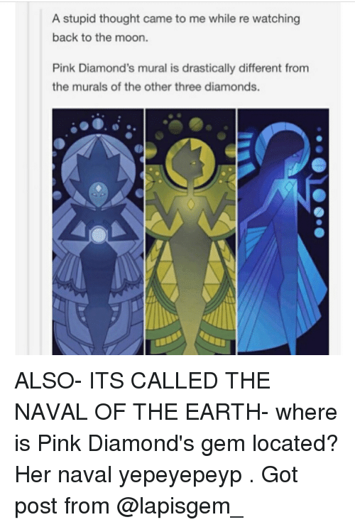 Memes, 🤖, and Her: A stupid thought came to me while re watching  back to the moon.  Pink Diamond's mural is drastically different from  the murals of the other three diamonds. ALSO- ITS CALLED THE NAVAL OF THE EARTH- where is Pink Diamond's gem located? Her naval yepeyepeyp . Got post from @lapisgem_
