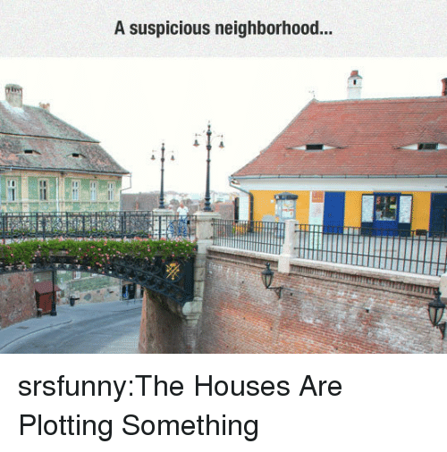 Tumblr, Blog, and Http: A suspicious neighborhood.. srsfunny:The Houses Are Plotting Something