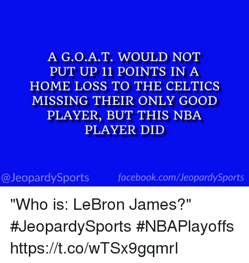 """Facebook, Jeopardy, and LeBron James: A T. WOULD NOT  PUT UP 11 POINTS IN A  HOME LOSS TO THE CELTICS  MISSING THEIR ONLY GOOD  PLAYER, BUT THIS NBA  PLAYER DID  @Jeopardy Sports  facebook.com Sports """"Who is: LeBron James?"""" #JeopardySports #NBAPlayoffs https://t.co/wTSx9gqmrI"""