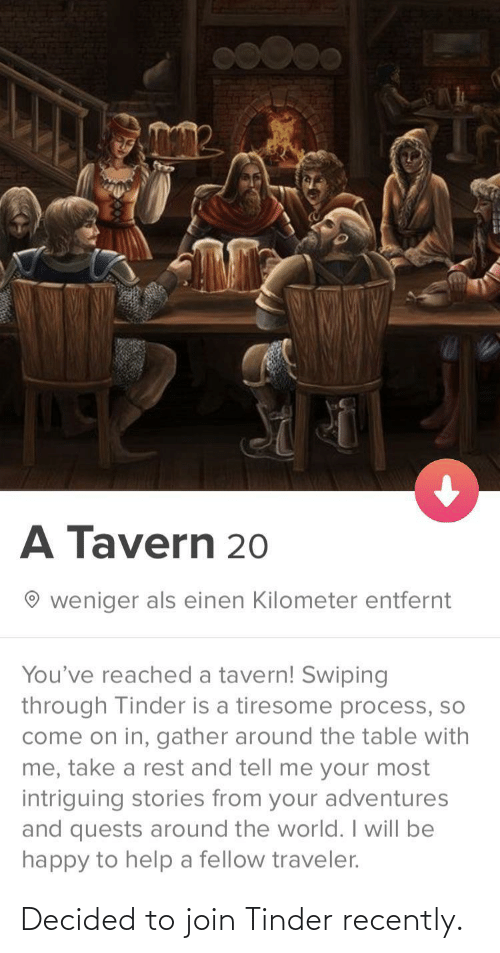 Join: A Tavern 20  weniger als einen Kilometer entfernt  You've reached a tavern! Swiping  through Tinder is a tiresome process, so  come on in, gather around the table with  me, take a rest and tell me your most  intriguing stories from your adventures  and quests around the world. I will be  happy to help a fellow traveler. Decided to join Tinder recently.