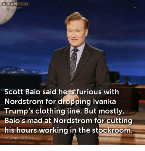 Clothes, Memes, and Conan O'Brien: a TEAM  COCO  Scott Baio said heis furious with  Nordstrom for dropping Ivanka  Trump's clothing line. But mostly,  Baio's mad at Nordstrom for cutting  his hours working in the stockroom  Conan O'Brien