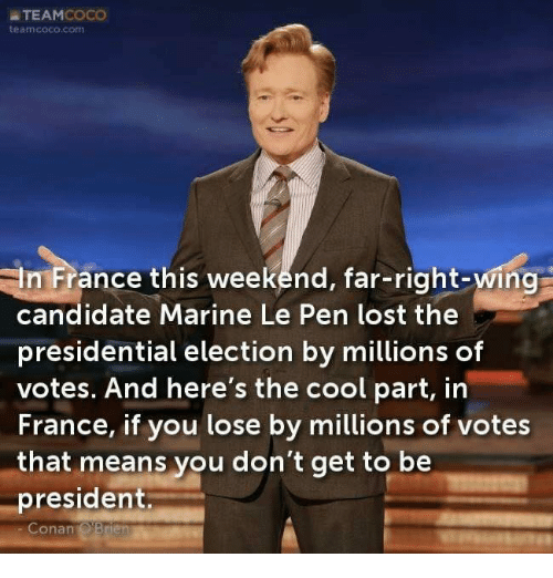 CoCo, Presidential Election, and Lost: a TEAM  COCO  team coco com  -In France this weekend, far-right-wing  candidate Marine Le Pen lost the  presidential election by millions of  votes. And here's the cool part, in  France, if you lose by millions of votes  that means you don't get to be  president  Conan