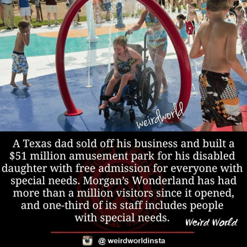 Werd: A Texas dad sold off his business and built a  $51 million amusement park for his disabled  daughter with free admission for everyone with  special needs. Morgan's Wonderland has had  more than a million visitors since it opened,  and one-third of its staff includes people  with special needs. werd World  酉  @ weirdworldinsta