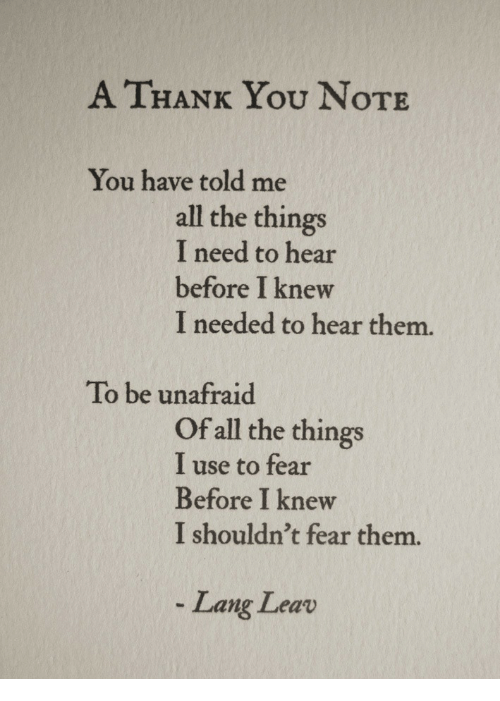 Thank You, Fear, and All The: A THANK You NoTE  You have told me  all the things  I need to hear  before I knew  I needed to hear them.  To be unafraid  Of all the things  I use to fear  Before I knew  I shouldn't fear them.  Lang Leav