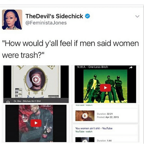 """N.W.A.: A The Devil's Sidechick  e  @Feminista Jones  """"How would y'all feel if men said women  were trash?""""  NWA. One Less Bitch  Dre Bitches AntSht  Duration: 3221  Posted Apr 22, 2015  You women ain't shit. YouTube  YouTube watch  Duration 1244"""