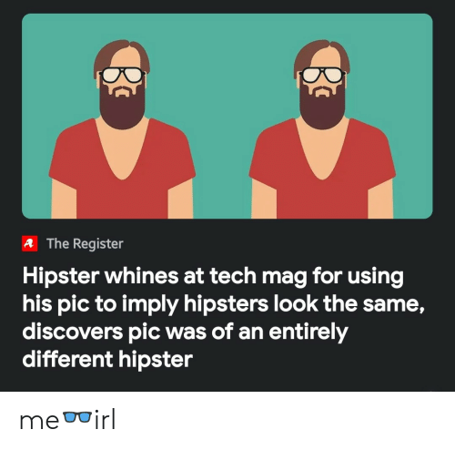 Hipster: A The Register  Hipster whines at tech mag for using  his pic to imply hipsters look the same,  discovers pic was of an entirely  different hipster me👓irl