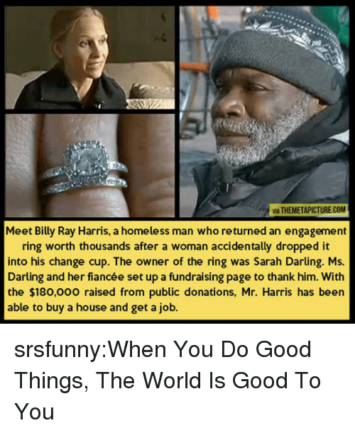 Homeless, Tumblr, and The Ring: A THEMETAPICTURE.COM  VIA  Meet Billy Ray Harris, a homeless man who returned an engagement  ring worth thousands after a woman accidentally dropped it  into his change cup. The owner of the ring was Sarah Darling. Ms.  Darting and her fiancée set up a fundraising page to thank him. With  the $180,0oo raised from public donations, Mr. Harris has been  able to buy a house and get a job. srsfunny:When You Do Good Things, The World Is Good To You