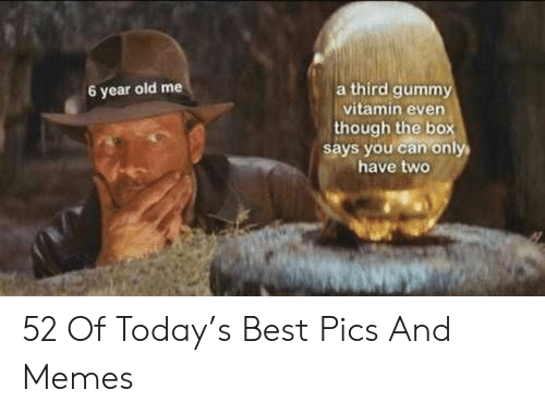 Memes, Best, and Today: a third gummy  vitamin even  though the box  says you can only  have two  6 year old me 52 Of Today's Best Pics And Memes