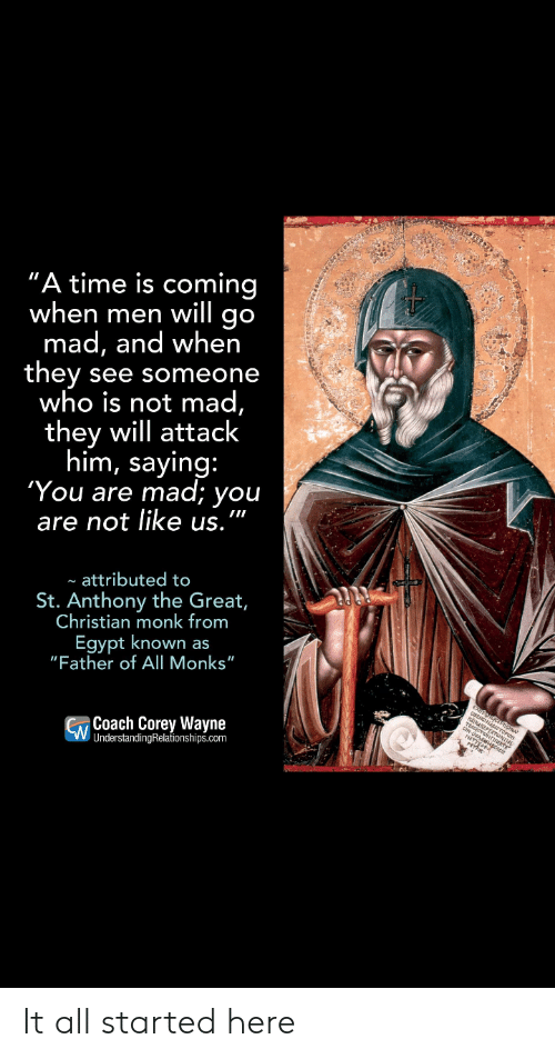 """Time, Egypt, and Mad: """"A time is coming  when men will go  mad, and when  they  who is not mad,  they will attack  him, saying:  'You are  see someone  mad; you  are not like us.  attributed to  St. Anthony the Great,  Christian monk from  Egypt known as  """"Father of All Monks""""  