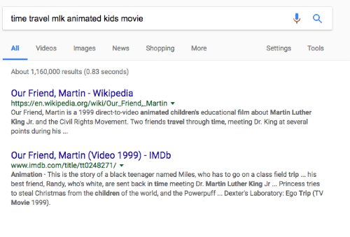 Best Friend, Children, and Christmas: a  time travel mlk animated kids movie  Settings  Tools  All Videos Images News Shopping More  About 1,160,000 results (0.83 seconds)  Our Friend, Martin Wikipedia  https://en.wikipedia.org/wiki/Our Friend, Martin  Our Friend, Martin is a 1999 direct-to-video animated children's educational film about Martin Luther  King Jr. and the Civil Rights Movement. Two friends travel through time, meeting Dr. King at several  points during his  Our Friend, Martin (Video 1999) IMDb  www.imdb.com/title/tt0248271/  Animation This is the story of a black teenager named Miles, who has to go on a class field trip... his  best friend, Randy, whos white, are sent back in time meeting Dr. Martin Luther King Jr... Princess tries  to steal Christmas from the children of the world, and the Powerpuff... Dexter's Laboratory: Ego Trip TV  Movie 1999).