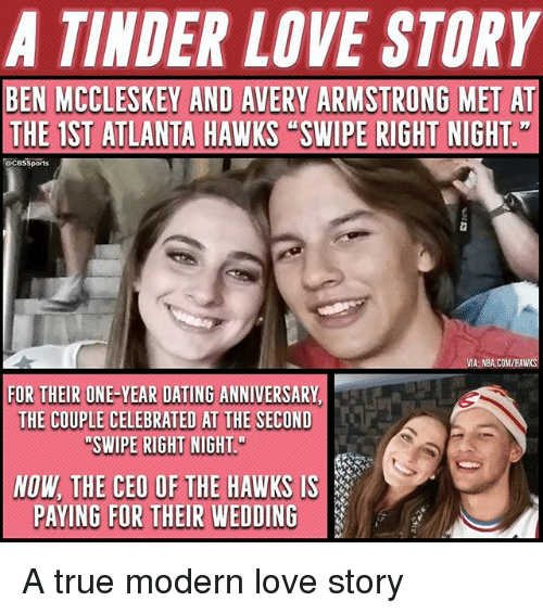 Cbssports: A TINDER LOVE STORY  BEN MCCLESKEY AND AVERY ARMSTRONG MET AT  THE 1ST ATLANTA HAWKS SWIPE RIGHT NIGHT  CBSSports  FOR THEIRBHE-YEAR DATING ANWIVERSANY  NE-YEAR DATING ANIVERSARY  THE COUPLE CELEDRATED AT TWE SECON  NOW THE CEO OF THE HAWKS IS  PAYING FOR THEIR WEDDING A true modern love story