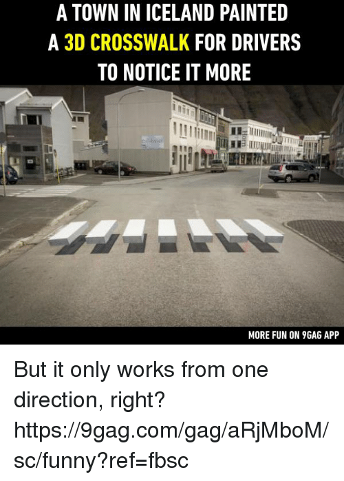 9gag, Dank, and Funny: A TOWN IN ICELAND PAINTED  A 3D CROSSWALK FOR DRIVERS  TO NOTICE IT MORE  MORE FUN ON 9GAG APP But it only works from one direction, right? https://9gag.com/gag/aRjMboM/sc/funny?ref=fbsc