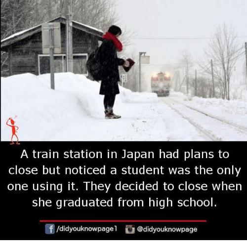 Memes, School, and Japan: A train station in Japan had plans to  close but noticed a student was the only  one using it. They decided to close when  she graduated from high school  f/didyouknowpagel@didyouknowpage