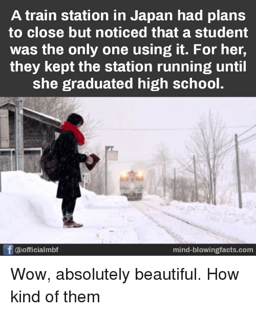 Beautiful, School, and Wow: A train station in Japan had plans  to close but noticed that a student  was the only one using it. For her,  they kept the station running until  she graduated high school.  @officialmbf  mind-blowingfacts.com Wow, absolutely beautiful. How kind of them