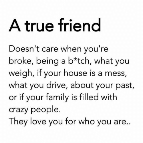 Crazy, Family, and Love: A true friend  Doesn't care when you're  broke, being a b*tch, what you  weigh, if your house is a mess,  what you drive, about your past,  or if your family is filled with  crazy people.  They love you for who you are...