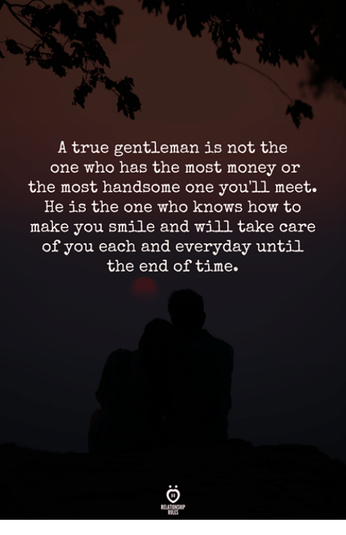 Money, True, and How To: A true gentleman is not the  one who has the most money or  the most handsome one you'1l meet.  He is the one who knows how to  make you smile and will take care  of you each and everyday until  the end of time.