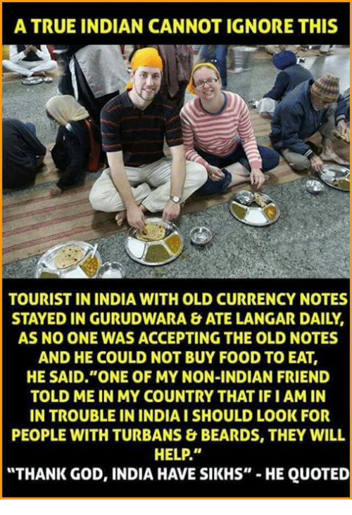 """Ignore This: A TRUE INDIAN CANNOT IGNORE THIS  TOURIST IN INDIA WITH OLD CURRENCY NOTES  STAYED IN GURUDWARA & ATE LANGAR DAILY,  AS NO ONE WAS ACCEPTING THE OLD NOTES  AND HE COULD NOT BUY FOOD TO EAT,  HE SAID """"ONE OF MY NON-INDIAN FRIEND  TOLD ME IN MY COUNTRY THAT IFI AMIN  IN TROUBLE IN INDIAISHOULD LOOK FOR  PEOPLE WITH TURBANS & BEARDS, THEY WILL  HELP.""""  """"THANK GOD, INDIA HAVE SIKHS""""  HE QUOTED"""
