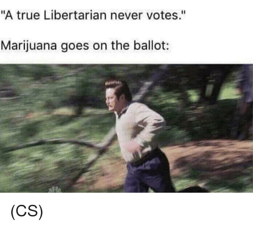 "Memes, True, and Marijuana: ""A true Libertarian never votes.""  Marijuana goes on the ballot: (CS)"