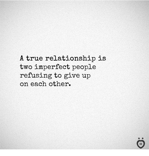 True, Relationship, and People: A true relationship is  two imperfect people  refusing to give up  on each other.  I R