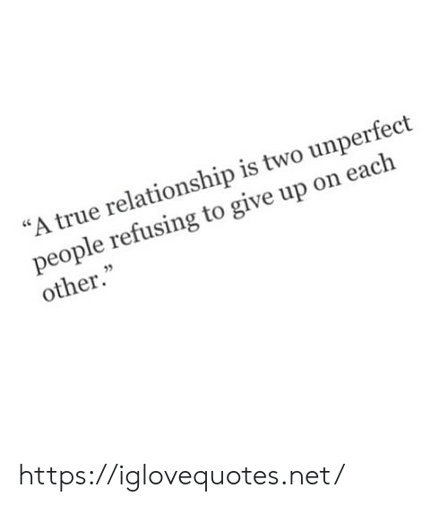 """give up: """"A true relationship is two unperfect  people refusing to give up on each  other."""" https://iglovequotes.net/"""