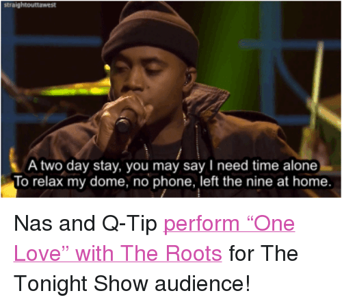 "Being Alone, Love, and Nas: A two day stay, you may say need time alone  To relax my dome, no phone, left the nine at home <p>Nas and Q-Tip <a href=""http://www.nbc.com/the-tonight-show/segments/4056"" target=""_blank"">perform ""One Love"" with The Roots</a> for The Tonight Show audience!</p>"