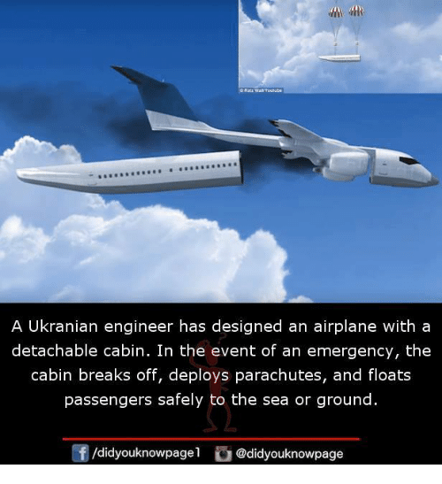 Orly: A Ukranian engineer has designed an airplane with a  detachable cabin. In the event of an emergency, the  cabin breaks off, deploys parachutes, and floats  passengers safely to the sea or ground.  /didyouknowpagel @didyouknowpage