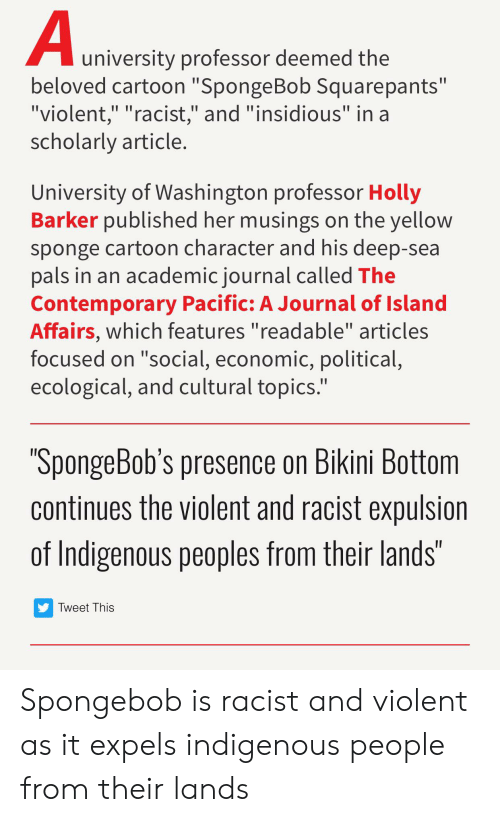 "SpongeBob, Tumblr, and Bikini Bottom: A  university professor deemed the  beloved cartoon ""SpongeBob Squarepants""  ""violent,"" ""racist,"" and ""insidious"" in a  scholarly article.  II II  University of Washington professor Holly  Barker published her musings on the yellow  sponge cartoon character and his deep-sea  pals in an academicjournal called The  Contemporary Pacific: A Journal of Island  Affairs, which features ""readable"" articles  focused on ""social, economic, political,  ecological, and cultural topics.""  ""SpongeBob's presence on Bikini Bottom  continues the violent and racist expulsion  of Indigenous peoples from their lands""  Tweet This Spongebob is racist and violent as it expels indigenous people from their lands"